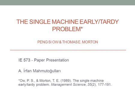 THE SINGLE MACHINE EARLY/TARDY PROBLEM* PENG SI OW & THOMAS E. MORTON IE 573 - Paper Presentation A. İrfan Mahmutoğulları *Ow, P. S., & Morton, T. E. (1989).