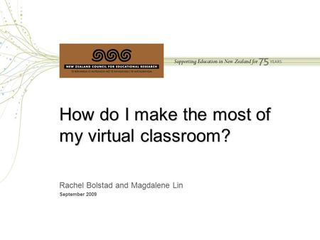 Bolstad & Lin, NZCER, 2009 How do I make the most of my virtual classroom? Rachel Bolstad and Magdalene Lin September 2009.