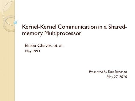 Kernel-Kernel Communication in a Shared- memory Multiprocessor Eliseu Chaves, et. al. May 1993 Presented by Tina Swenson May 27, 2010.