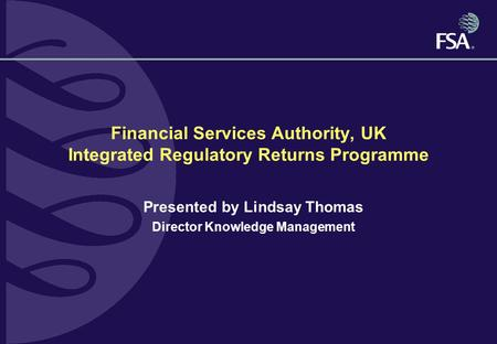 Financial Services Authority, UK Integrated Regulatory Returns Programme Presented by Lindsay Thomas Director Knowledge Management.