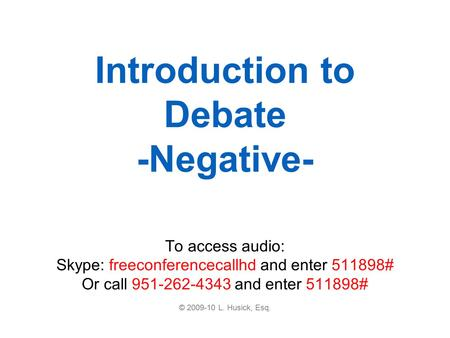 Introduction to Debate -Negative- To access audio: Skype: freeconferencecallhd and enter 511898# Or call 951-262-4343 and enter 511898# © 2009-10 L. Husick,