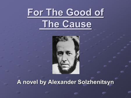 For The Good of The Cause A novel by Alexander Solzhenitsyn.