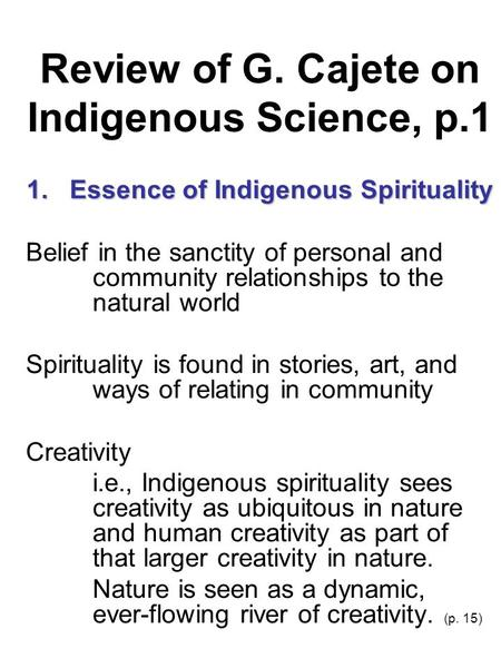 Review of G. Cajete on Indigenous Science, p.1 1. Essence of Indigenous Spirituality Belief in the sanctity of personal and community relationships to.