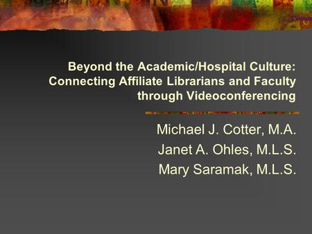 Beyond the Academic/Hospital Culture: Connecting Affiliate Librarians and Faculty through Videoconferencing Michael J. Cotter, M.A. Janet A. Ohles, M.L.S.