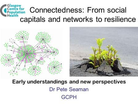 Connectedness: From social capitals and networks to resilience Early understandings and new perspectives Dr Pete Seaman GCPH.