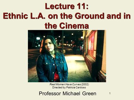 1 Lecture 11: Ethnic L.A. on the Ground and in the <strong>Cinema</strong> Professor Michael Green Real Women Have Curves (2002) Directed by Patricia Cardoso.