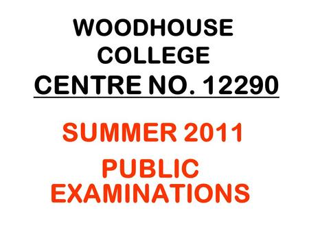 WOODHOUSE COLLEGE CENTRE NO. 12290 SUMMER 2011 PUBLIC EXAMINATIONS.