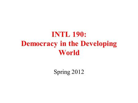 INTL 190: Democracy in the Developing World Spring 2012.