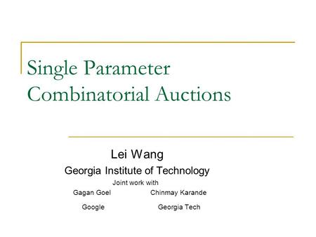 Single Parameter Combinatorial Auctions Lei Wang Georgia Institute of Technology Joint work with Gagan Goel Chinmay Karande Google Georgia Tech.