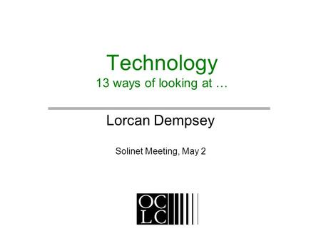 Technology 13 ways of looking at … Lorcan Dempsey Solinet Meeting, May 2.