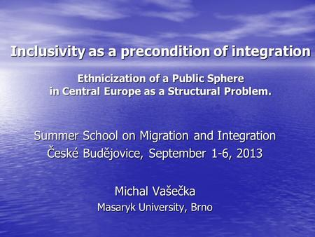 Inclusivity as a precondition of integration Ethnicization of a Public Sphere in Central Europe as a Structural Problem. Summer School on Migration and.
