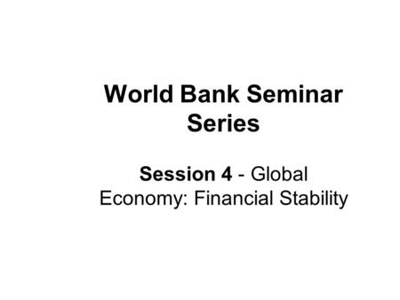 World Bank Seminar Series Session 4 - Global Economy: Financial Stability.