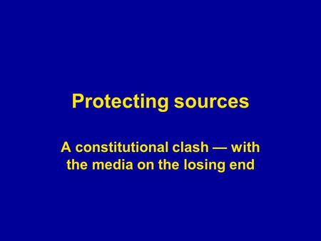 Protecting sources A constitutional clash — with the media on the losing end.
