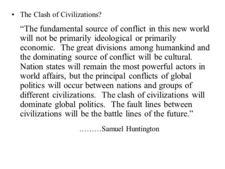 "The Clash of Civilizations? ""The fundamental source of conflict in this new world will not be primarily ideological or primarily economic. The great divisions."