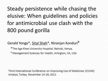 Steady persistence while chasing the elusive: When guidelines and policies for antimicrobial use clash with the 800 pound gorilla Gerald Yonga*, Sital.