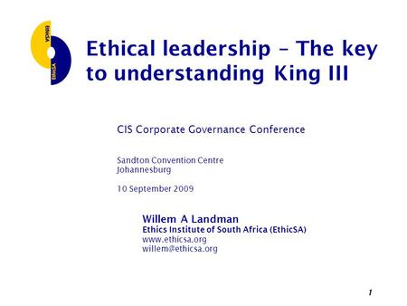 1 Ethical leadership – The key to understanding King III CIS Corporate Governance Conference Sandton Convention Centre Johannesburg 10 September 2009 Willem.