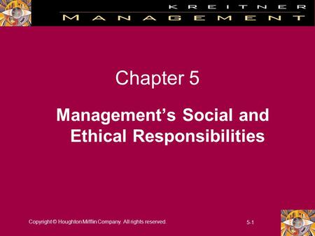 Copyright © Houghton Mifflin Company. All rights reserved. 5-1 Chapter 5 Management's Social and Ethical Responsibilities.