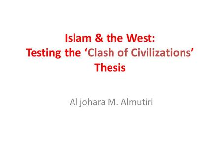 Islam & the West: Testing the 'Clash of Civilizations' Thesis Al johara M. Almutiri.