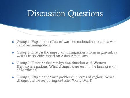 Discussion Questions  Group 1: Explain the effect of wartime nationalism and post-war panic on immigration.  Group 2: Discuss the impact of immigration.