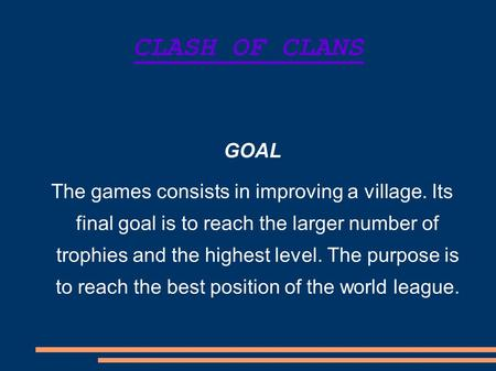 CLASH OF CLANS GOAL The games consists in improving a village. Its final goal is to reach the larger number of trophies and the highest level. The purpose.