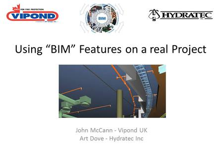 "Using ""BIM"" Features on a real Project John McCann - Vipond UK Art Dove - Hydratec Inc."