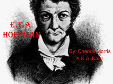 E.T.A. Hoffman By: Chenoa Morris A.K.A. Katja. Some Facts on E.T.A. Hoffman Full name: Ernst Theodor Wilhelm Hoffman (later changed to Ernst Theodor Amadeus.