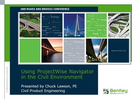 © 2009 Bentley Systems, Incorporated Presented by Chuck Lawson, PE Civil Product Engineering Using ProjectWise Navigator in the Civil Environment.