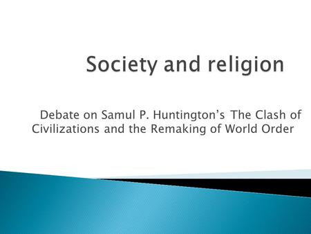 Debate on Samul P. Huntington's The Clash of Civilizations and the Remaking of World Order.