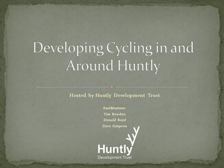 Hosted by Huntly Development Trust Facilitators: Tim Bowden Donald Boyd Dave Simpson.