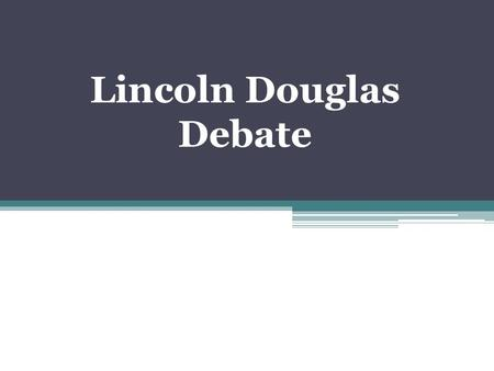 Lincoln Douglas Debate. History In 1858 Abraham Lincoln challenged his opponent for the U.S. Senate, Stephen Douglas, to a series of debates. Douglas.