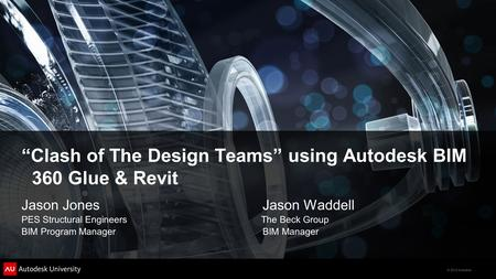 "© 2012 Autodesk ""Clash of The Design Teams"" using Autodesk BIM 360 Glue & Revit Jason Jones Jason Waddell PES Structural Engineers The Beck Group BIM Program."