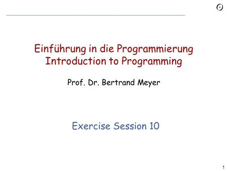 1 Einführung in die Programmierung Introduction to Programming Prof. Dr. Bertrand Meyer Exercise Session 10.