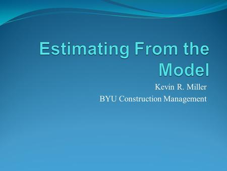 Kevin R. Miller BYU Construction Management. Estimating today When was the last time you estimate a set of plans that were 100% How long did it take you.