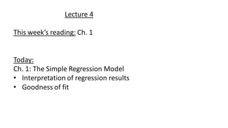 Lecture 4 This week's reading: Ch. 1 Today: Ch. 1: The Simple Regression Model Interpretation of regression results Goodness of fit.