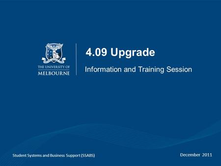 4.09 Upgrade December 2011 Student Systems and Business Support (SSABS) Information and Training Session.
