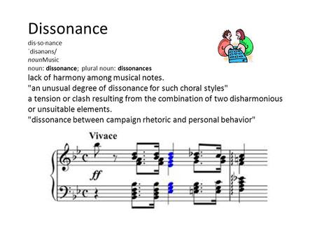 Dissonance dis·so·nance ˈdisənəns/ nounMusic noun: dissonance; plural noun: dissonances lack of harmony among musical notes. an unusual degree of dissonance.