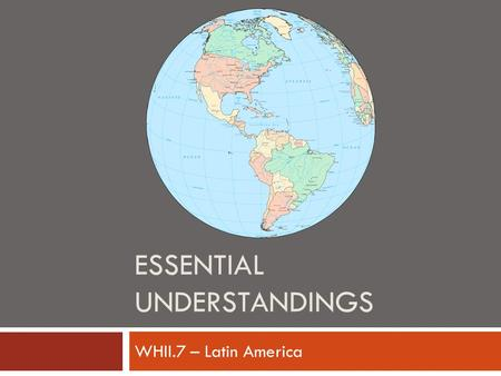 ESSENTIAL UNDERSTANDINGS WHII.7 – Latin America. Essential Understandings  Latin American revolutions of the nineteenth century were influenced by the.