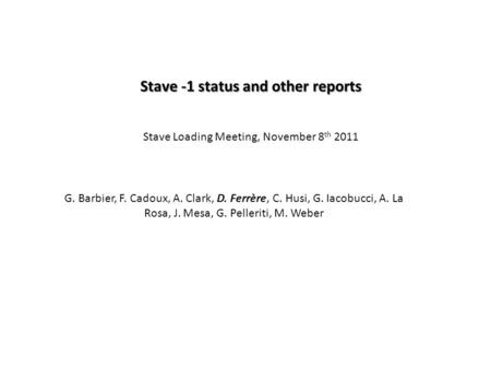 Stave -1 status and other reports Stave Loading Meeting, November 8 th 2011 G. Barbier, F. Cadoux, A. Clark, D. Ferrère, C. Husi, G. Iacobucci, A. La Rosa,