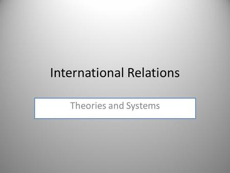 International Relations Theories and Systems. What is IR? IR is the study of foreign affairs and global issues among states within the international system.