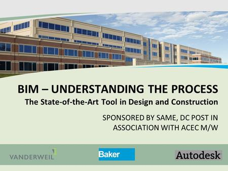 BIM – UNDERSTANDING THE PROCESS The State-of-the-Art Tool in Design and Construction SPONSORED BY SAME, DC POST IN ASSOCIATION WITH ACEC M/W.