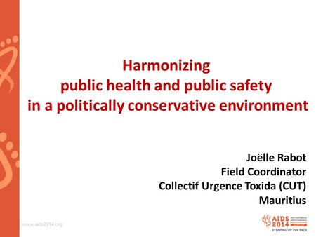 Www.aids2014.org Harmonizing public health and public safety in a politically conservative environment Joëlle Rabot Field Coordinator Collectif Urgence.