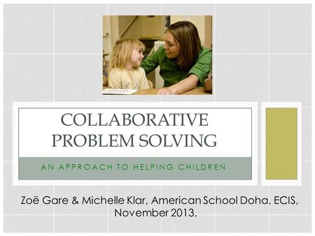 ANAPPROACHTOHELPINGCHILDREN COLLABORATIVE PROBLEM SOLVING Zoë Gare & Michelle Klar, American School Doha, ECIS, November 2013.
