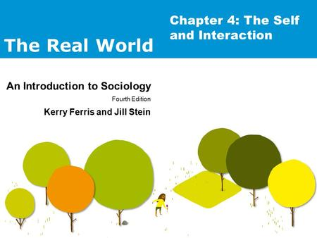 The Real World An Introduction to Sociology Fourth Edition Kerry Ferris and Jill Stein Chapter 4: The Self and Interaction.
