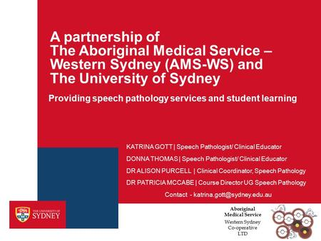 A partnership of The Aboriginal Medical Service – Western Sydney (AMS-WS) and The University of Sydney Providing speech pathology services and student.