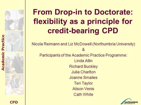 Academic Practice CPD From Drop-in to Doctorate: flexibility as a principle for credit-bearing CPD Nicola Reimann and Liz McDowell (Northumbria University)