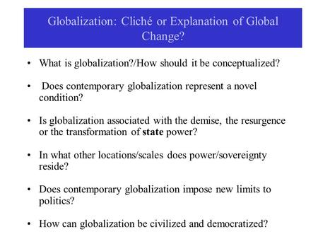 Globalization: Cliché or Explanation of Global Change? What is globalization?/How should it be conceptualized? Does contemporary globalization represent.