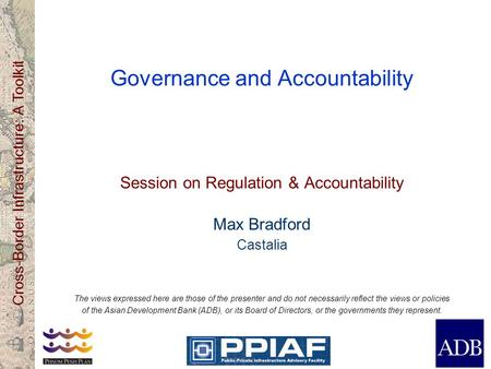 Cross-Border Infrastructure: A Toolkit Governance and Accountability Session on Regulation & Accountability Max Bradford Castalia The views expressed here.