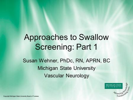 Approaches to Swallow Screening: Part 1 Susan Wehner, PhDc, RN, APRN, BC Michigan State University Vascular Neurology.