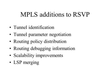 MPLS additions to RSVP Tunnel identification Tunnel parameter negotiation Routing policy distribution Routing debugging information Scalability improvements.
