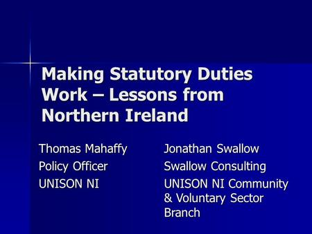 Making Statutory Duties Work – Lessons from Northern Ireland Thomas Mahaffy Policy Officer UNISON NI Jonathan Swallow Swallow Consulting UNISON NI Community.
